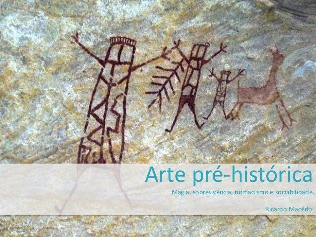 Arte pré-histórica  Magia, sobrevivência, nomadismo e sociabilidade.  Ricardo Macêdo