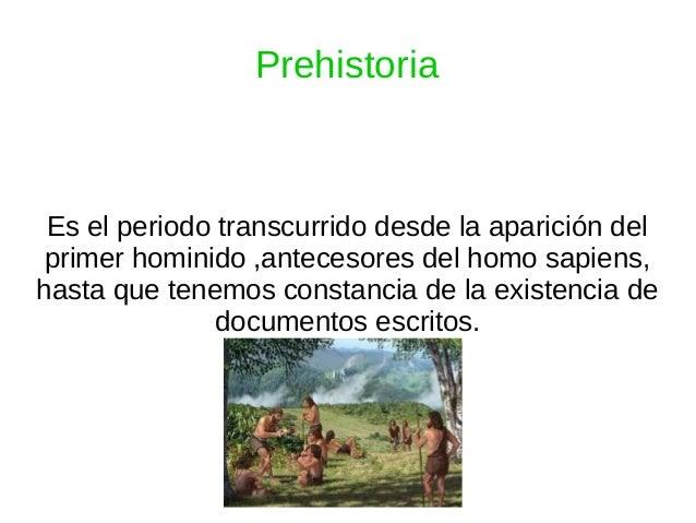 Prehistoria Es el periodo transcurrido desde la aparición del primer hominido ,antecesores del homo sapiens, hasta que ten...