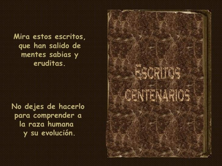 Escritos centenarios Mira estos escritos, que han salido de mentes sabias y eruditas. No dejes de hacerlo para comprender ...