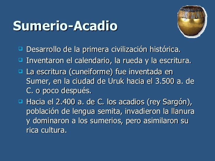 Sumerio-Acadio <ul><li>Desarrollo de la primera civilización histórica. </li></ul><ul><li>Inventaron el calendario, la rue...