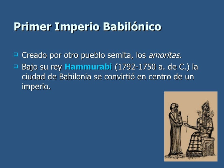 Primer Imperio Babilónico <ul><li>Creado por otro pueblo semita, los  amoritas . </li></ul><ul><li>Bajo su rey  Hammurabi ...