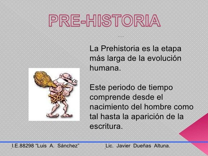 La Prehistoria es la etapa más larga de la evolución humana.  Este periodo de tiempo comprende desde el nacimiento del hom...