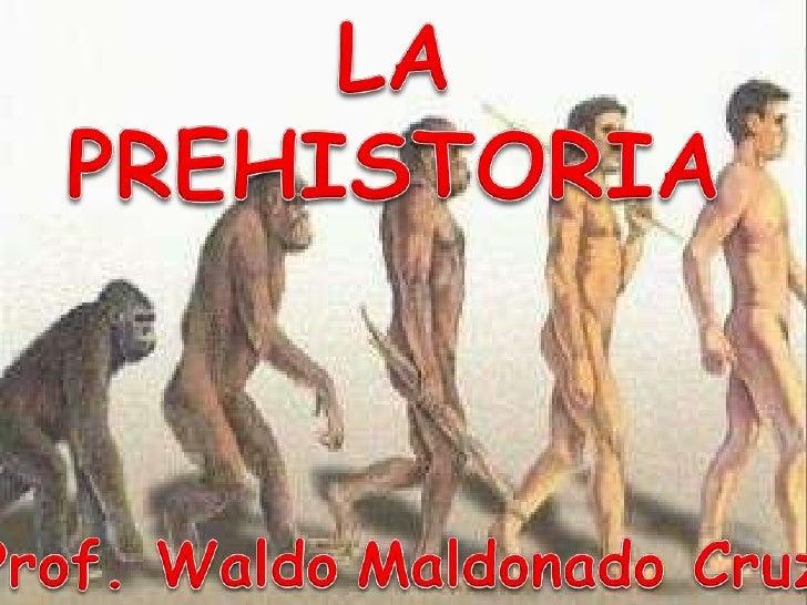 LA PREHISTORIA<br />Prof. WaldoMaldonado Cruz<br />