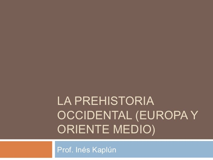 LA PREHISTORIAOCCIDENTAL (EUROPA YORIENTE MEDIO)Prof. Inés Kaplún