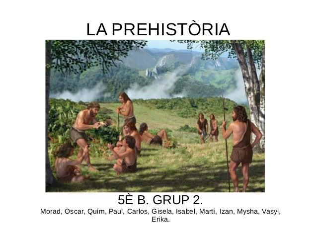 LA PREHISTÒRIA 5È B. GRUP 2. Morad, Oscar, Quim, Paul, Carlos, Gisela, Isabel, Martí, Izan, Mysha, Vasyl, Erika.