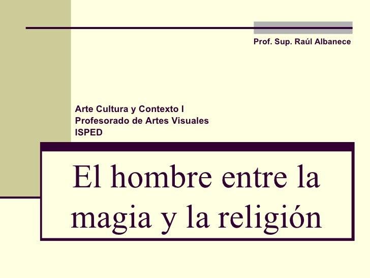 El hombre entre la magia y la religión Prof. Sup.  Raúl Albanece Arte Cultura y Contexto I Profesorado de Artes Visuales I...
