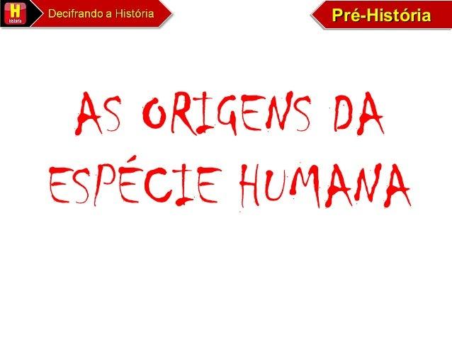 Pré-HistóriaPré-HistóriaPré-HistóriaPré-História AS ORIGENS DA ESPÉCIE HUMANA