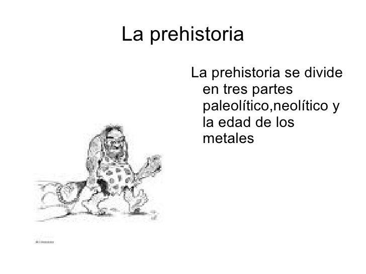 La prehistoria La prehistoria se divide en tres partes paleolítico,neolítico y la edad de los metales