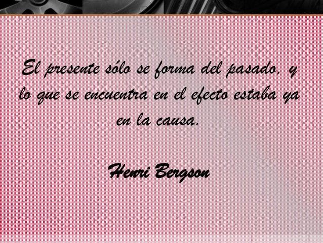 El presente sólo se forma del pasado, y lo que se encuentra en el efecto estaba ya en la causa.  Henri Bergson