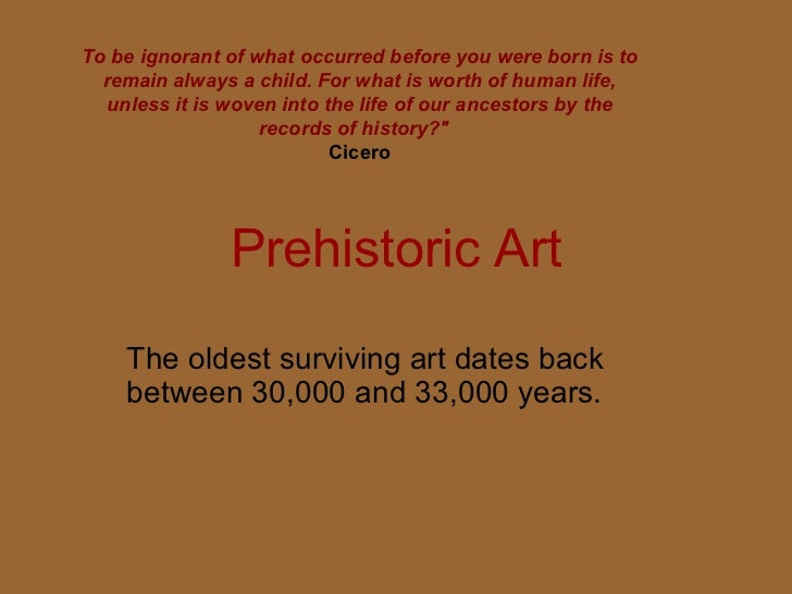 Prehistoric Art The oldest surviving art dates back between 30,000 and 33,000 years. To be ignorant of what occurred befor...