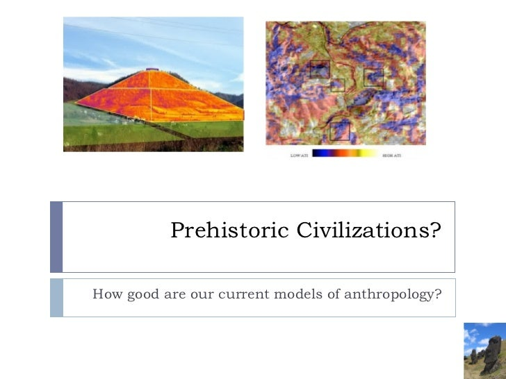 Prehistoric Civilizations? How good are our current models of anthropology?