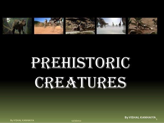 Prehistoric               creatures                                 By VISHAL KANHAIYA 1By VISHAL KANHAIYA   12/7/2012