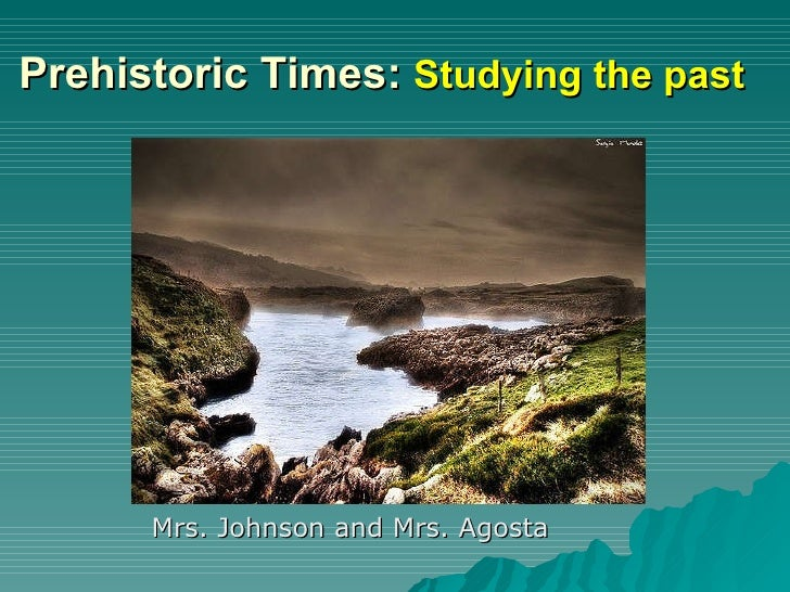Prehistoric Times:  Studying the past <ul><li>Mrs. Johnson and Mrs. Agosta </li></ul>