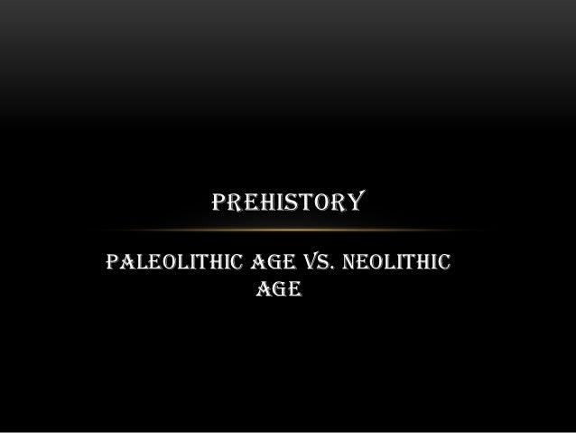 PREHISTORYPaleolithic Age vs. Neolithic            Age