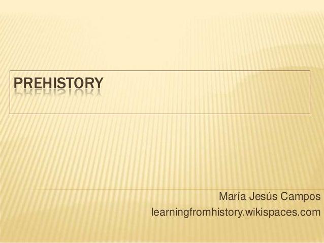PREHISTORY María Jesús Campos learningfromhistory.wikispaces.com