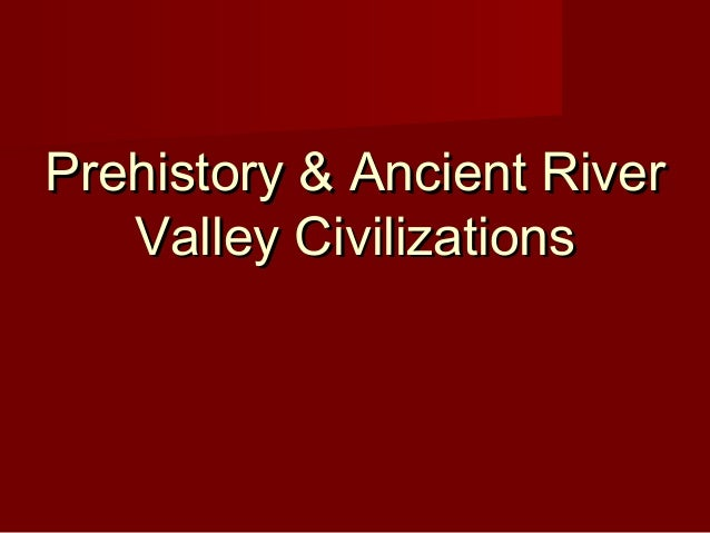 Prehistory & Ancient RiverPrehistory & Ancient River Valley CivilizationsValley Civilizations