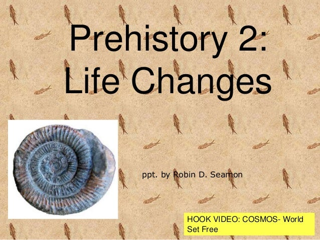 Prehistory 2: Life Changes ppt. by Robin D. Seamon HOOK VIDEO: COSMOS- World Set Free