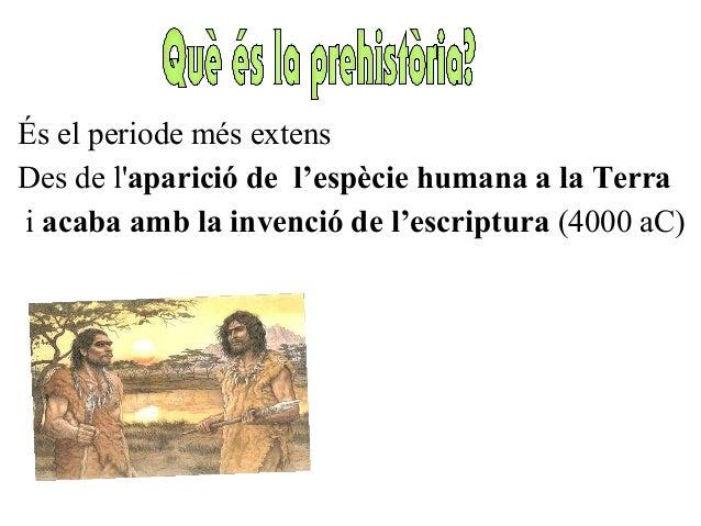 És el periode més extens Des de l'aparició de l'espècie humana a la Terra i acaba amb la invenció de l'escriptura (4000 aC)