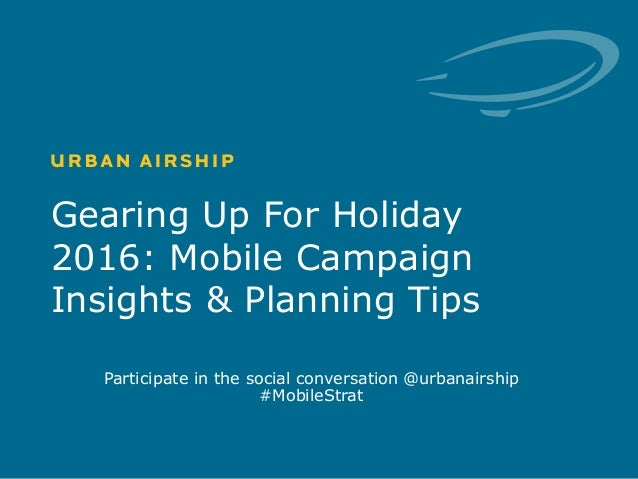 1 © Urban Airship. Confidential. Do Not Distribute. Gearing Up For Holiday 2016: Mobile Campaign Insights & Planning Tips ...