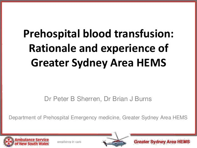 Prehospital blood transfusion: Rationale and experience of Greater Sydney Area HEMS Dr Peter B Sherren, Dr Brian J Burns D...