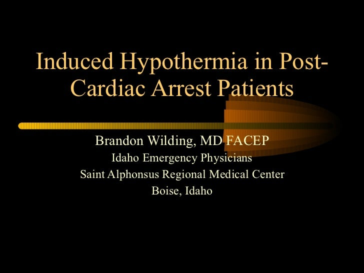 Induced Hypothermia in Post-Cardiac Arrest Patients Brandon Wilding, MD FACEP Idaho Emergency Physicians Saint Alphonsus R...