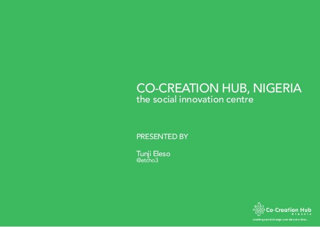 CO-CREATION HUB, NIGERIA creating social change; one idea at a time… the social innovation centre PRESENTED BY Tunji Eleso...