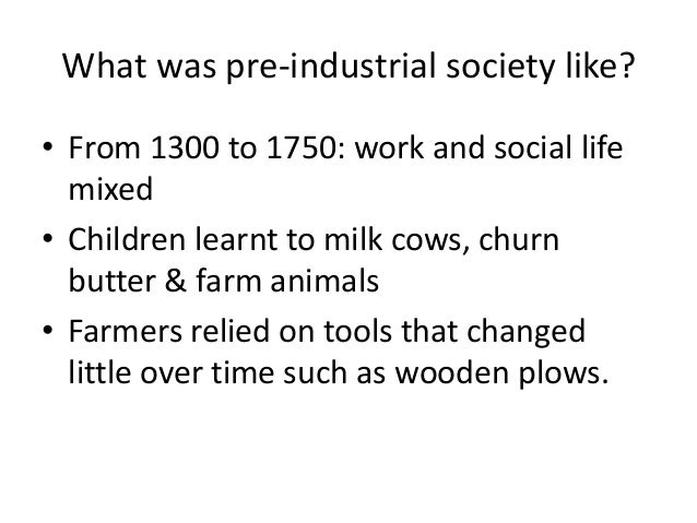 What was pre-industrial society like?  • From 1300 to 1750: work and social life  mixed  • Children learnt to milk cows, c...