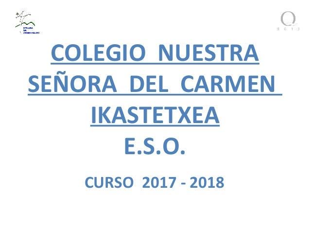 COLEGIO NUESTRA SEÑORA DEL CARMEN IKASTETXEA E.S.O. CURSO 2017 - 2018