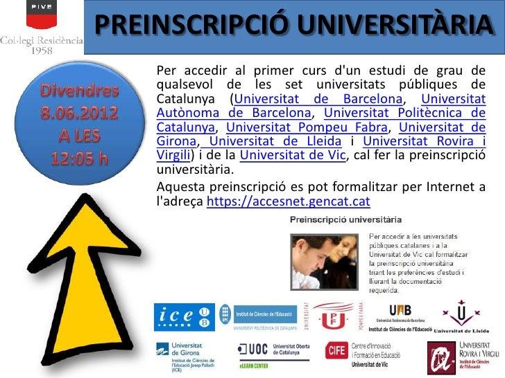 PREINSCRIPCIÓ UNIVERSITÀRIA    Per accedir al primer curs dun estudi de grau de    qualsevol de les set universitats públi...