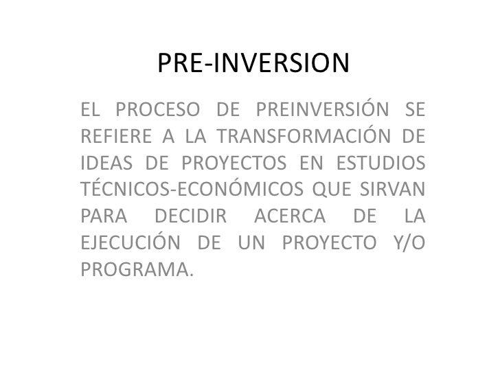 PRE-INVERSIONEL PROCESO DE PREINVERSIÓN SEREFIERE A LA TRANSFORMACIÓN DEIDEAS DE PROYECTOS EN ESTUDIOSTÉCNICOS-ECONÓMICOS ...