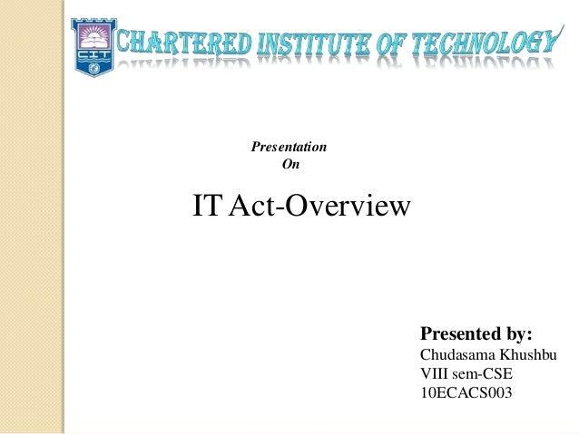 Presentation On IT Act-Overview Presented by: Chudasama Khushbu VIII sem-CSE 10ECACS003