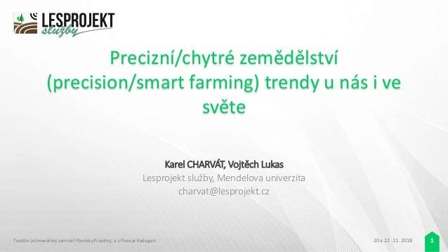 Precizní/chytré zemědělství (precision/smart farming) trendy u nás i ve světe Karel CHARVÁT, Vojtěch Lukas Lesprojekt služ...