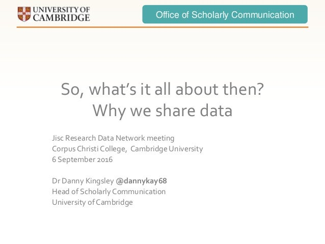 Office of Scholarly Communication So, what's it all about then? Why we share data Jisc Research Data Network meeting Corpu...