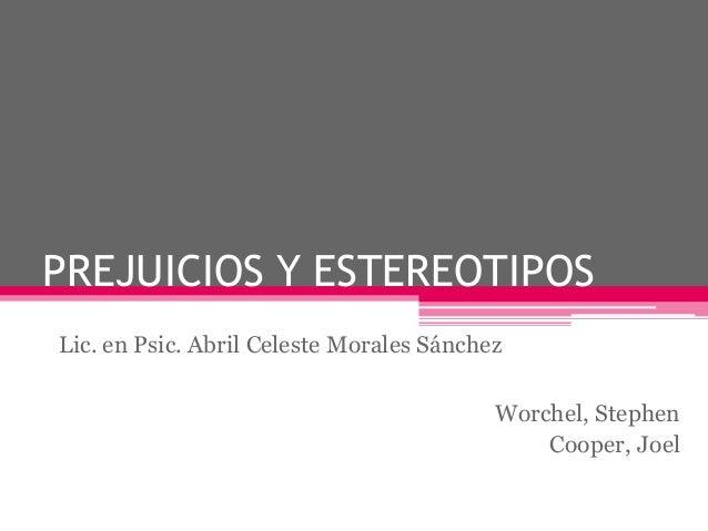 PREJUICIOS Y ESTEREOTIPOS  Worchel, Stephen  Cooper, Joel  Lic. en Psic. Abril Celeste Morales Sánchez