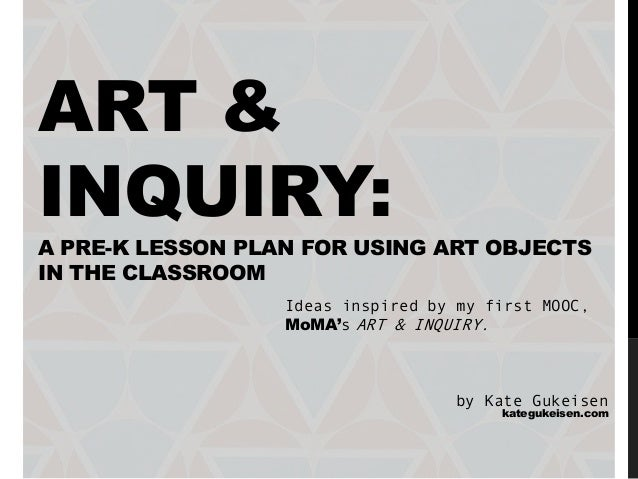 ART & INQUIRY: A PRE-K LESSON PLAN FOR USING ART OBJECTS IN THE CLASSROOM Ideas inspired by my first MOOC, MoMA's ART & IN...