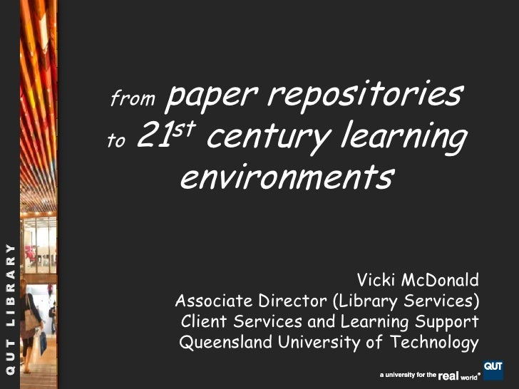 from paper repositories          to 21st century learning environments<br />Vicki McDonald<br />Associate Director (Librar...