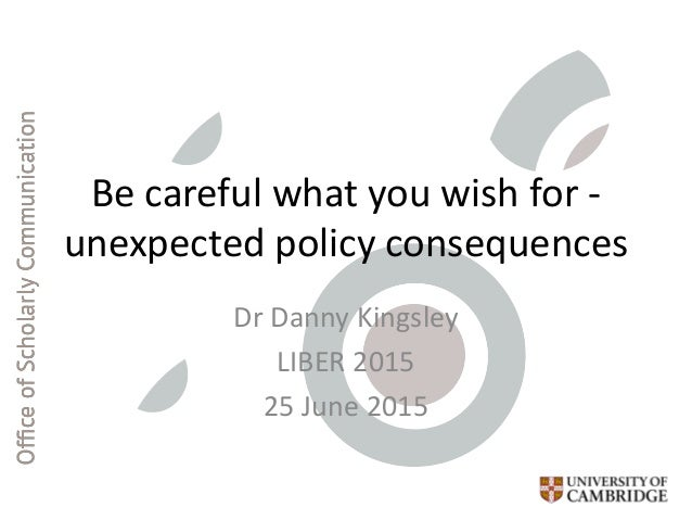 Be careful what you wish for - unexpected policy consequences Dr Danny Kingsley LIBER 2015 25 June 2015