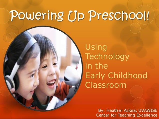 Powering Up Preschool! Using Technology in the Early Childhood Classroom By: Heather Askea, UVAWISE Center for Teaching Ex...