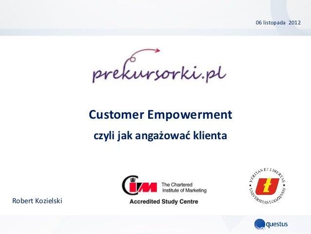06 listopada 2012                   Customer Empowerment                   czyli jak angażować klientaRobert Kozielski