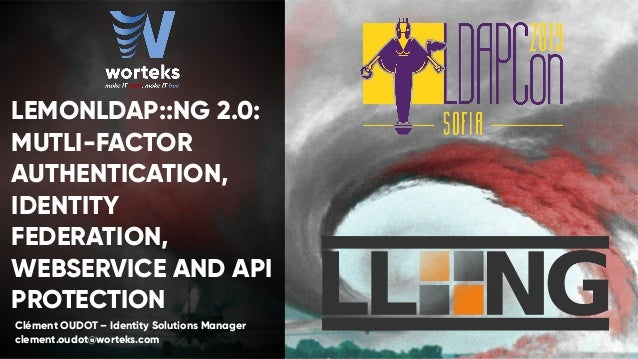 LEMONLDAP::NG 2.0: MUTLI-FACTOR AUTHENTICATION, IDENTITY FEDERATION, WEBSERVICE AND API PROTECTION Clément OUDOT – Identit...