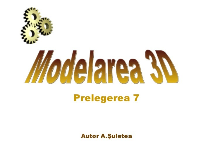 Prelegerea 7 Autor A.Şuletea Modelarea 3D