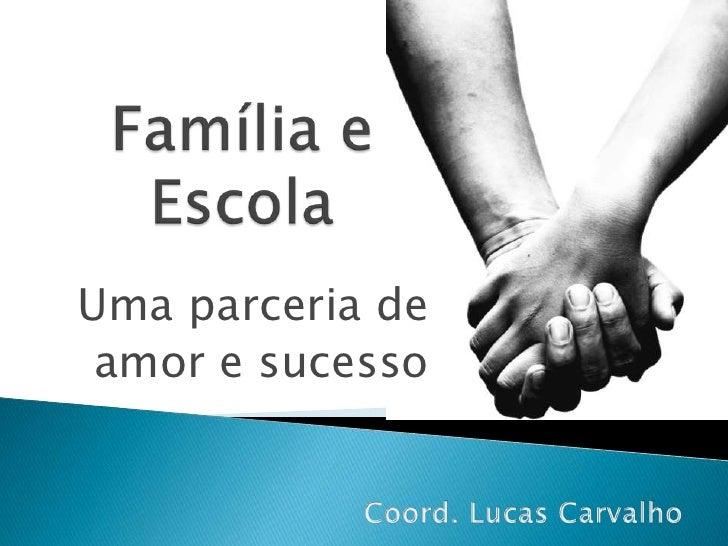 Família e Escola<br />Uma parceria de <br />amor e sucesso<br />Coord. Lucas Carvalho<br />