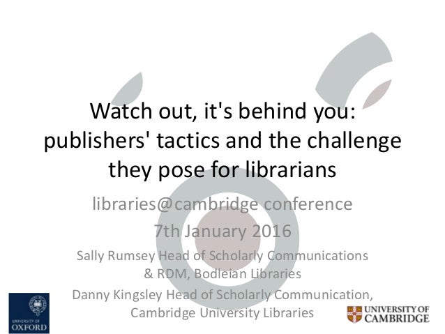 Watch out, it's behind you: publishers' tactics and the challenge they pose for librarians libraries@cambridge conference ...