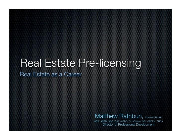 Real Estate Pre-licensing Real Estate as a Career                               Matthew Rathbun, Licensed Broker          ...