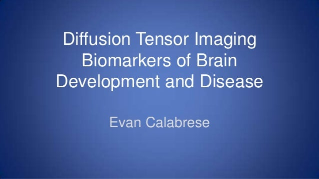 Diffusion Tensor ImagingBiomarkers of BrainDevelopment and DiseaseEvan Calabrese