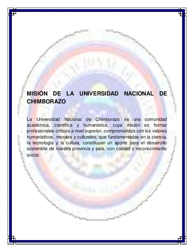 MISIÓN DE LA UNIVERSIDAD NACIONAL DE CHIMBORAZO La Universidad Nacional de Chimborazo es una comunidad académica, científi...