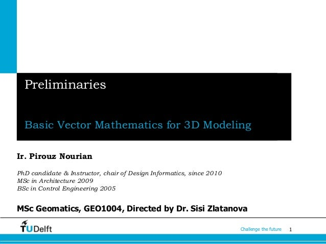 1Challenge the future Preliminaries Basic Vector Mathematics for 3D Modeling Ir. Pirouz Nourian PhD candidate & Instructor...