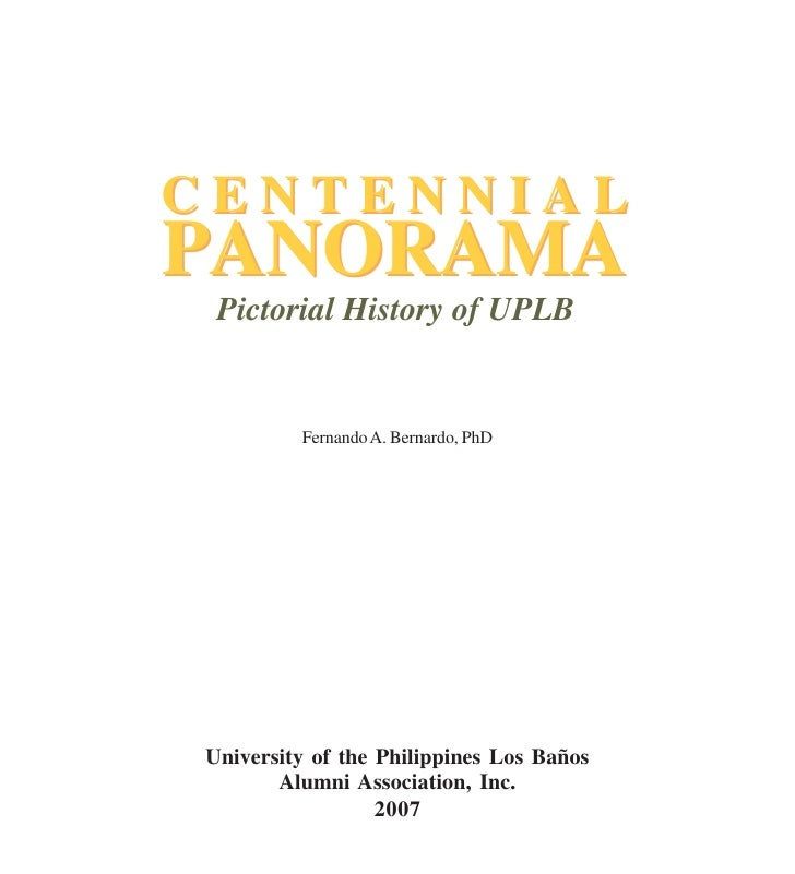 CENTENNIAL PANORAMA  Pictorial History of UPLB            Fernando A. Bernardo, PhD     University of the Philippines Los ...