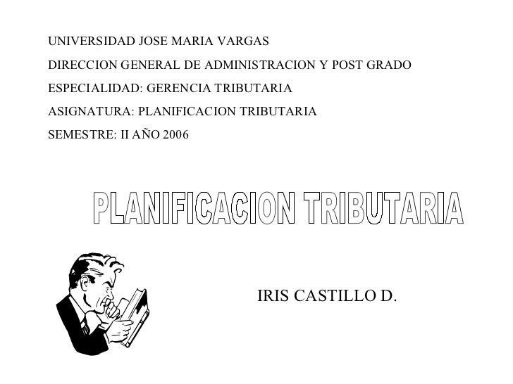 PLANIFICACION TRIBUTARIA UNIVERSIDAD JOSE MARIA VARGAS DIRECCION GENERAL DE ADMINISTRACION Y POST GRADO ESPECIALIDAD: GERE...