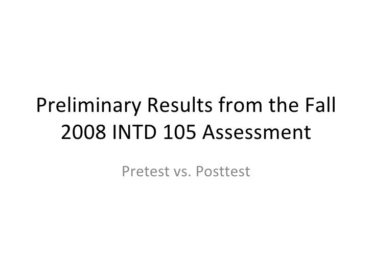 Preliminary Results from the Fall 2008 INTD 105 Assessment Pretest vs. Posttest